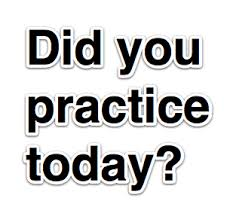 did you practice today?